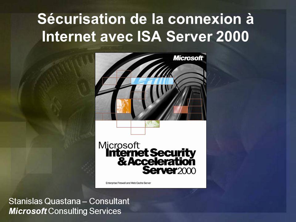 Sécurisation de la connexion à Internet avec ISA Server 2000 Stanislas Quastana – Consultant Microsoft Consulting Services