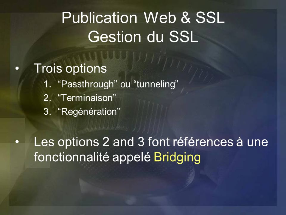 Publication Web & SSL Gestion du SSL Trois options 1.Passthrough ou tunneling 2.Terminaison 3.Regénération Les options 2 and 3 font références à une f