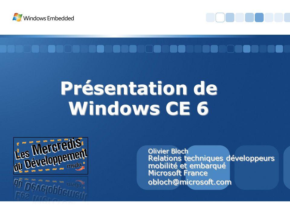 Présentation de Windows CE 6 Olivier Bloch Relations techniques développeurs mobilité et embarqué Microsoft France obloch@microsoft.com