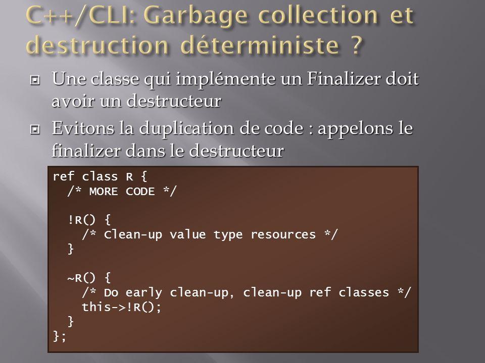 Une classe qui implémente un Finalizer doit avoir un destructeur Une classe qui implémente un Finalizer doit avoir un destructeur Evitons la duplication de code : appelons le finalizer dans le destructeur Evitons la duplication de code : appelons le finalizer dans le destructeur ref class R { /* MORE CODE */ !R() { /* Clean-up value type resources */ } ~R() { /* Do early clean-up, clean-up ref classes */ this->!R(); } };