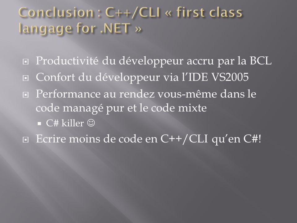 Productivité du développeur accru par la BCL Confort du développeur via lIDE VS2005 Performance au rendez vous-même dans le code managé pur et le code mixte C# killer Ecrire moins de code en C++/CLI quen C#!