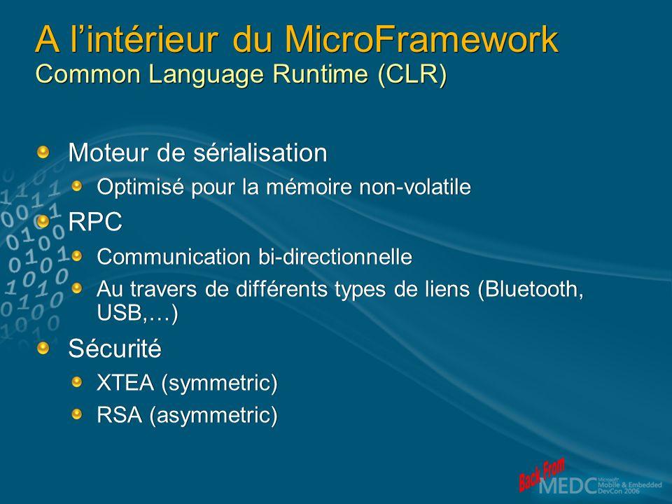 A lintérieur du MicroFramework Common Language Runtime (CLR) Moteur de sérialisation Optimisé pour la mémoire non-volatile RPC Communication bi-directionnelle Au travers de différents types de liens (Bluetooth, USB,…) Sécurité XTEA (symmetric) RSA (asymmetric) Moteur de sérialisation Optimisé pour la mémoire non-volatile RPC Communication bi-directionnelle Au travers de différents types de liens (Bluetooth, USB,…) Sécurité XTEA (symmetric) RSA (asymmetric)