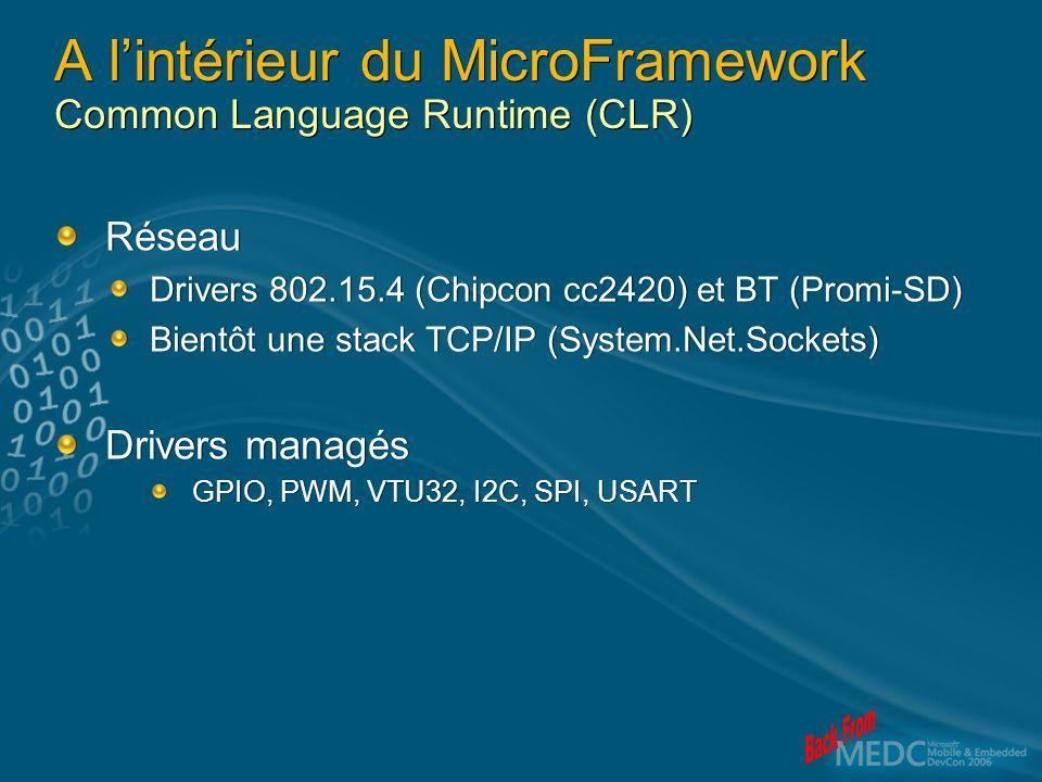 A lintérieur du MicroFramework Common Language Runtime (CLR) Réseau Drivers 802.15.4 (Chipcon cc2420) et BT (Promi-SD) Bientôt une stack TCP/IP (System.Net.Sockets) Drivers managés GPIO, PWM, VTU32, I2C, SPI, USART Réseau Drivers 802.15.4 (Chipcon cc2420) et BT (Promi-SD) Bientôt une stack TCP/IP (System.Net.Sockets) Drivers managés GPIO, PWM, VTU32, I2C, SPI, USART