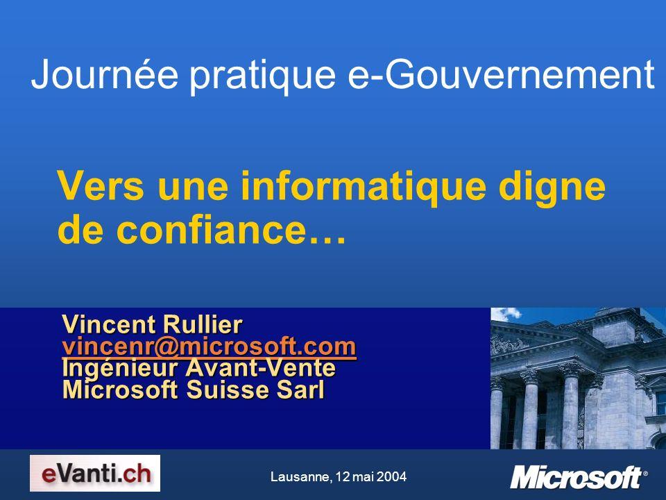 Journée pratique e-Gouvernement Lausanne, 12 mai 2004 Vers une informatique digne de confiance… Vincent Rullier vincenr@microsoft.com Ingénieur Avant-