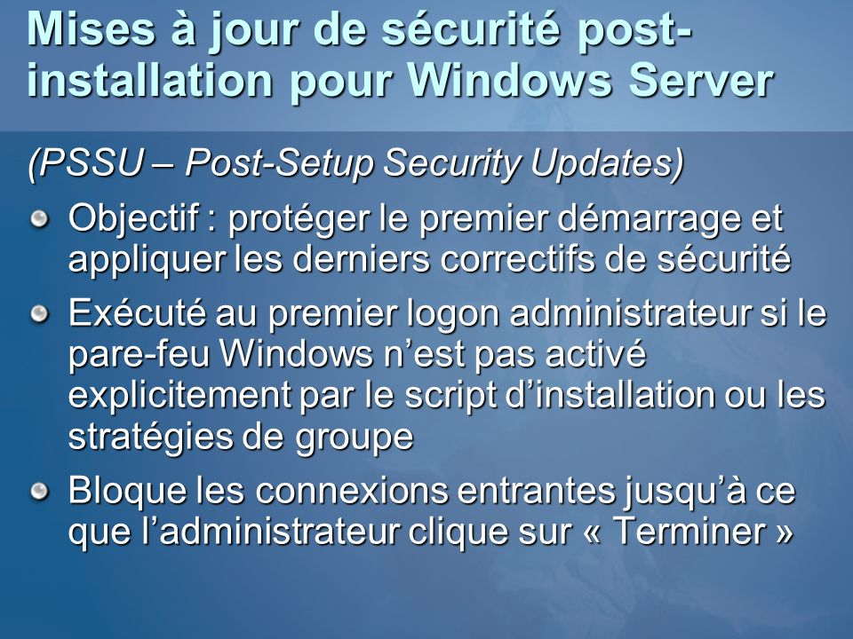 Mises à jour de sécurité post- installation pour Windows Server (PSSU – Post-Setup Security Updates) Objectif : protéger le premier démarrage et appli