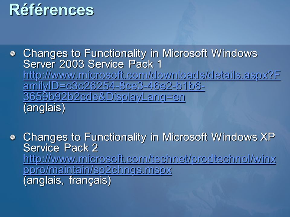 Références Changes to Functionality in Microsoft Windows Server 2003 Service Pack 1 http://www.microsoft.com/downloads/details.aspx?F amilyID=c3c26254