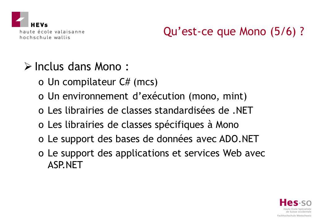 Inclus dans Mono : oUn compilateur C# (mcs) oUn environnement dexécution (mono, mint) oLes librairies de classes standardisées de.NET oLes librairies de classes spécifiques à Mono oLe support des bases de données avec ADO.NET oLe support des applications et services Web avec ASP.NET Quest-ce que Mono (5/6)