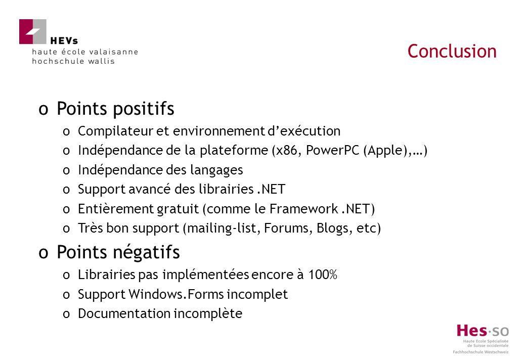 oPoints positifs oCompilateur et environnement dexécution oIndépendance de la plateforme (x86, PowerPC (Apple),…) oIndépendance des langages oSupport avancé des librairies.NET oEntièrement gratuit (comme le Framework.NET) oTrès bon support (mailing-list, Forums, Blogs, etc) oPoints négatifs oLibrairies pas implémentées encore à 100% oSupport Windows.Forms incomplet oDocumentation incomplète Conclusion
