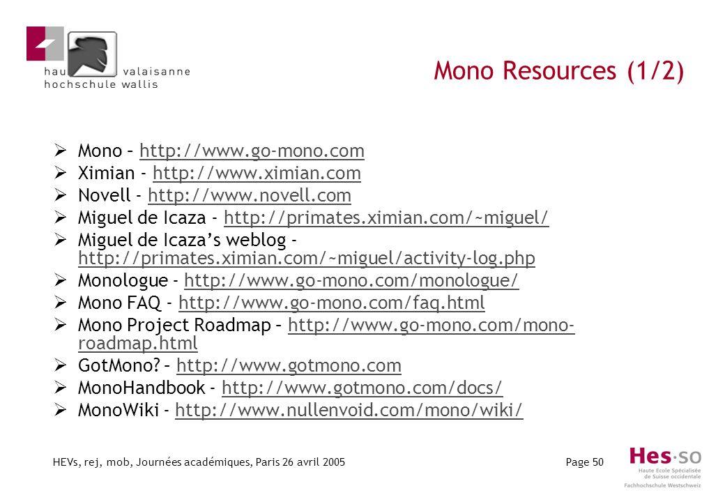 HEVs, rej, mob, Journées académiques, Paris 26 avril 2005Page 50 Mono Resources (1/2) Mono – http://www.go-mono.comhttp://www.go-mono.com Ximian - http://www.ximian.comhttp://www.ximian.com Novell - http://www.novell.comhttp://www.novell.com Miguel de Icaza - http://primates.ximian.com/~miguel/http://primates.ximian.com/~miguel/ Miguel de Icazas weblog - http://primates.ximian.com/~miguel/activity-log.php http://primates.ximian.com/~miguel/activity-log.php Monologue - http://www.go-mono.com/monologue/http://www.go-mono.com/monologue/ Mono FAQ - http://www.go-mono.com/faq.htmlhttp://www.go-mono.com/faq.html Mono Project Roadmap – http://www.go-mono.com/mono- roadmap.htmlhttp://www.go-mono.com/mono- roadmap.html GotMono.