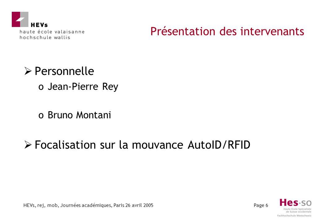 HEVs, rej, mob, Journées académiques, Paris 26 avril 2005Page 6 Présentation des intervenants Personnelle oJean-Pierre Rey oBruno Montani Focalisation sur la mouvance AutoID/RFID