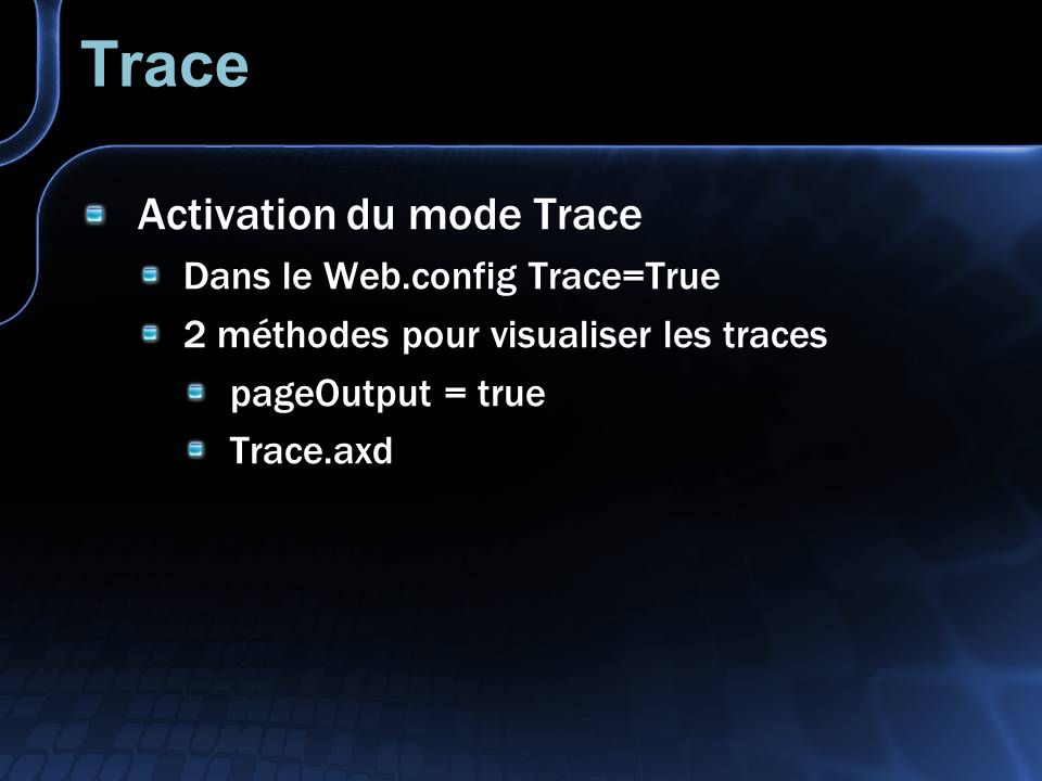 Trace Activation du mode Trace Dans le Web.config Trace=True 2 méthodes pour visualiser les traces pageOutput = true Trace.axd