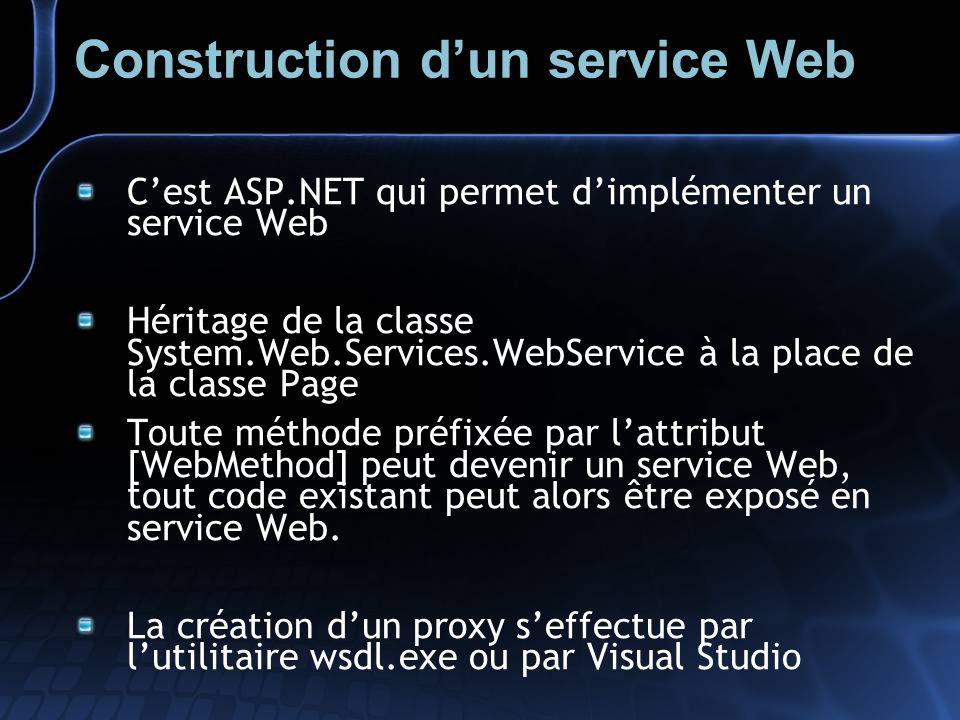 Construction dun service Web Cest ASP.NET qui permet dimplémenter un service Web Héritage de la classe System.Web.Services.WebService à la place de la classe Page Toute méthode préfixée par lattribut [WebMethod] peut devenir un service Web, tout code existant peut alors être exposé en service Web.