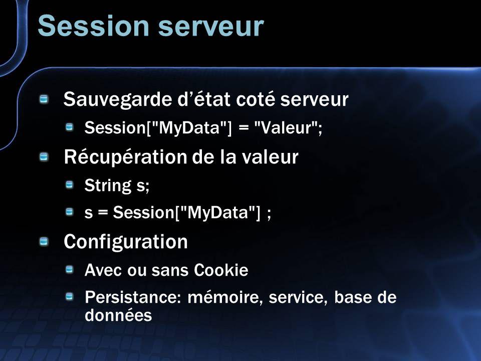 Session serveur Sauvegarde détat coté serveur Session[ MyData ] = Valeur ; Récupération de la valeur String s; s = Session[ MyData ] ; Configuration Avec ou sans Cookie Persistance: mémoire, service, base de données