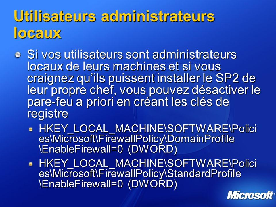 Utilisateurs administrateurs locaux Si vos utilisateurs sont administrateurs locaux de leurs machines et si vous craignez quils puissent installer le SP2 de leur propre chef, vous pouvez désactiver le pare-feu a priori en créant les clés de registre HKEY_LOCAL_MACHINE\SOFTWARE\Polici es\Microsoft\FirewallPolicy\DomainProfile \EnableFirewall=0 (DWORD) HKEY_LOCAL_MACHINE\SOFTWARE\Polici es\Microsoft\FirewallPolicy\StandardProfile \EnableFirewall=0 (DWORD)