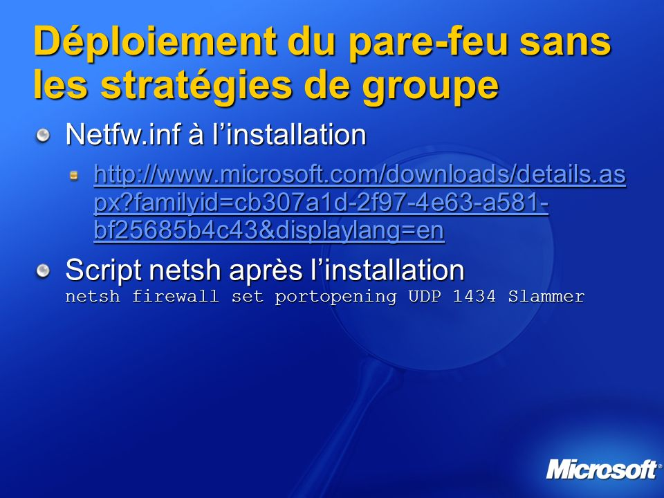 Déploiement du pare-feu sans les stratégies de groupe Netfw.inf à linstallation http://www.microsoft.com/downloads/details.as px?familyid=cb307a1d-2f97-4e63-a581- bf25685b4c43&displaylang=en http://www.microsoft.com/downloads/details.as px?familyid=cb307a1d-2f97-4e63-a581- bf25685b4c43&displaylang=en Script netsh après linstallation netsh firewall set portopening UDP 1434 Slammer