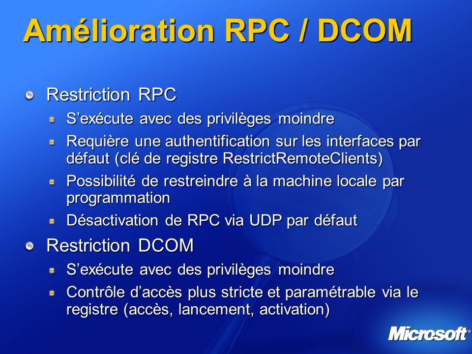 Amélioration RPC / DCOM Restriction RPC Sexécute avec des privilèges moindre Requière une authentification sur les interfaces par défaut (clé de registre RestrictRemoteClients) Possibilité de restreindre à la machine locale par programmation Désactivation de RPC via UDP par défaut Restriction DCOM Sexécute avec des privilèges moindre Contrôle daccès plus stricte et paramétrable via le registre (accès, lancement, activation)