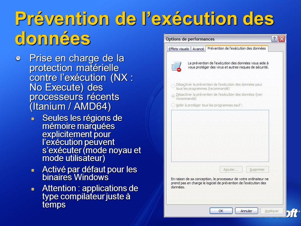 Prévention de lexécution des données Prise en charge de la protection matérielle contre lexécution (NX : No Execute) des processeurs récents (Itanium / AMD64) Seules les régions de mémoire marquées explicitement pour lexécution peuvent sexécuter (mode noyau et mode utilisateur) Activé par défaut pour les binaires Windows Attention : applications de type compilateur juste à temps