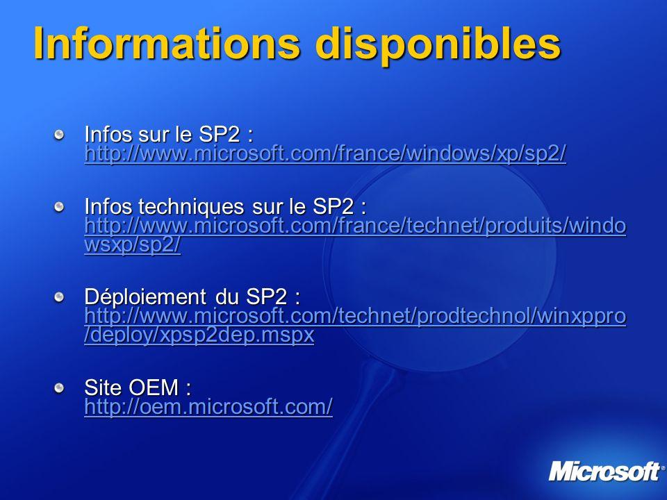 Informations disponibles Infos sur le SP2 : http://www.microsoft.com/france/windows/xp/sp2/ http://www.microsoft.com/france/windows/xp/sp2/ Infos techniques sur le SP2 : http://www.microsoft.com/france/technet/produits/windo wsxp/sp2/ http://www.microsoft.com/france/technet/produits/windo wsxp/sp2/ http://www.microsoft.com/france/technet/produits/windo wsxp/sp2/ Déploiement du SP2 : http://www.microsoft.com/technet/prodtechnol/winxppro /deploy/xpsp2dep.mspx http://www.microsoft.com/technet/prodtechnol/winxppro /deploy/xpsp2dep.mspx http://www.microsoft.com/technet/prodtechnol/winxppro /deploy/xpsp2dep.mspx Site OEM : http://oem.microsoft.com/ http://oem.microsoft.com/