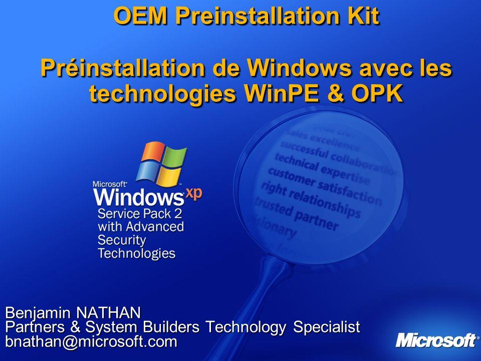 OEM Preinstallation Kit Préinstallation de Windows avec les technologies WinPE & OPK Benjamin NATHAN Partners & System Builders Technology Specialist bnathan@microsoft.com