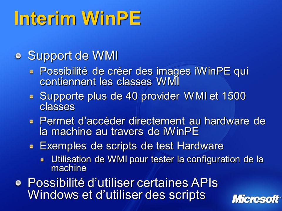 Interim WinPE Support de WMI Possibilité de créer des images iWinPE qui contiennent les classes WMI Supporte plus de 40 provider WMI et 1500 classes Permet daccéder directement au hardware de la machine au travers de iWinPE Exemples de scripts de test Hardware Utilisation de WMI pour tester la configuration de la machine Possibilité dutiliser certaines APIs Windows et dutiliser des scripts