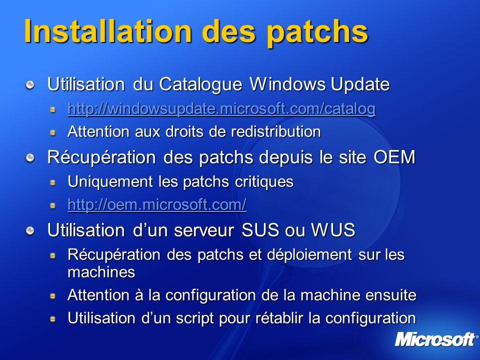 Installation des patchs Utilisation du Catalogue Windows Update http://windowsupdate.microsoft.com/catalog Attention aux droits de redistribution Récupération des patchs depuis le site OEM Uniquement les patchs critiques http://oem.microsoft.com/ Utilisation dun serveur SUS ou WUS Récupération des patchs et déploiement sur les machines Attention à la configuration de la machine ensuite Utilisation dun script pour rétablir la configuration