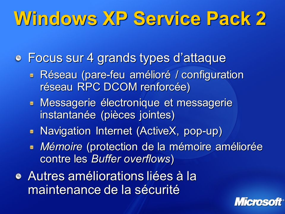 Windows XP Service Pack 2 Focus sur 4 grands types dattaque Réseau (pare-feu amélioré / configuration réseau RPC DCOM renforcée) Messagerie électronique et messagerie instantanée (pièces jointes) Navigation Internet (ActiveX, pop-up) Mémoire (protection de la mémoire améliorée contre les Buffer overflows) Autres améliorations liées à la maintenance de la sécurité