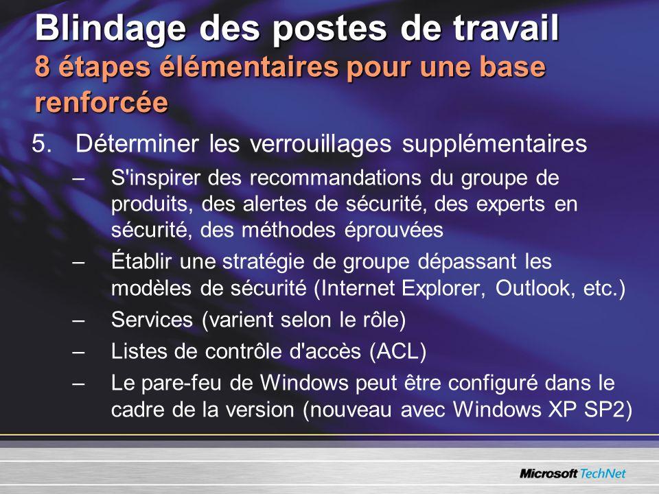 Blindage des postes de travail 8 étapes élémentaires pour une base renforcée 5.Déterminer les verrouillages supplémentaires –S inspirer des recommandations du groupe de produits, des alertes de sécurité, des experts en sécurité, des méthodes éprouvées –Établir une stratégie de groupe dépassant les modèles de sécurité (Internet Explorer, Outlook, etc.) –Services (varient selon le rôle) –Listes de contrôle d accès (ACL) –Le pare-feu de Windows peut être configuré dans le cadre de la version (nouveau avec Windows XP SP2)