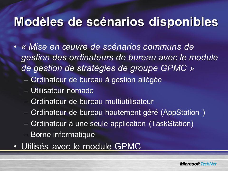 Modèles de scénarios disponibles « Mise en œuvre de scénarios communs de gestion des ordinateurs de bureau avec le module de gestion de stratégies de groupe GPMC » –Ordinateur de bureau à gestion allégée –Utilisateur nomade –Ordinateur de bureau multiutilisateur –Ordinateur de bureau hautement géré (AppStation ) –Ordinateur à une seule application (TaskStation) –Borne informatique Utilisés avec le module GPMC