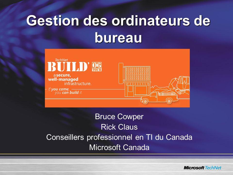 Gestion des ordinateurs de bureau Bruce Cowper Rick Claus Conseillers professionnel en TI du Canada Microsoft Canada