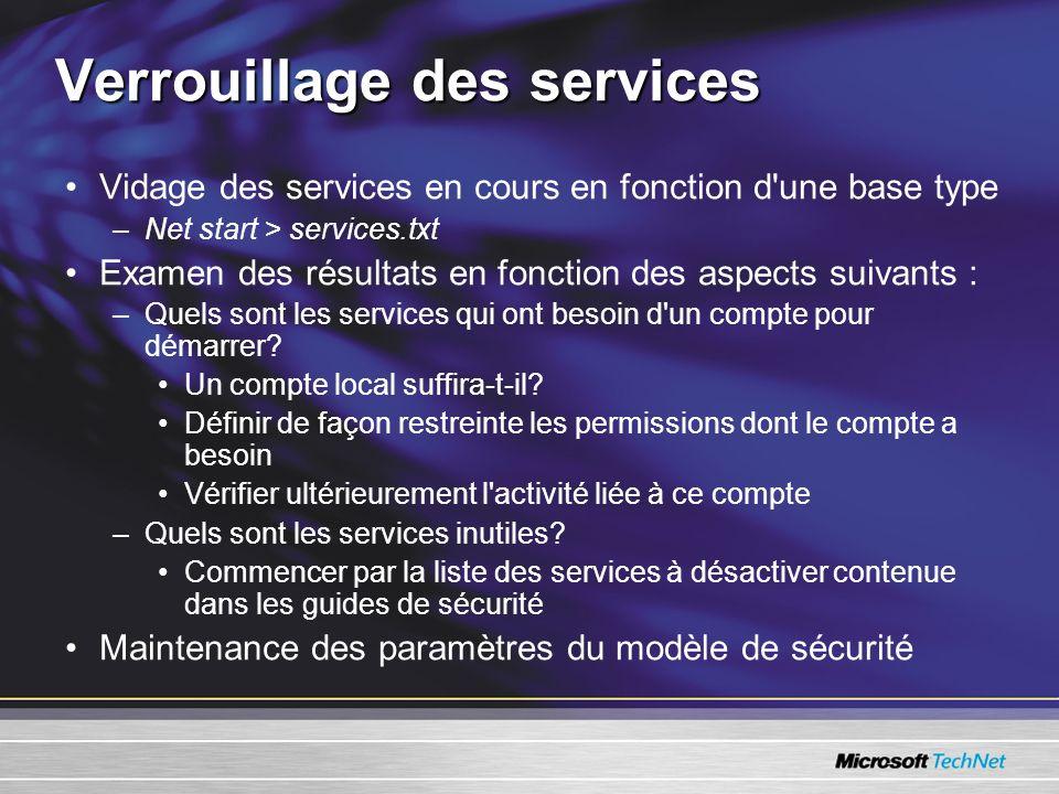 Verrouillage des services Vidage des services en cours en fonction d une base type –Net start > services.txt Examen des résultats en fonction des aspects suivants : –Quels sont les services qui ont besoin d un compte pour démarrer.
