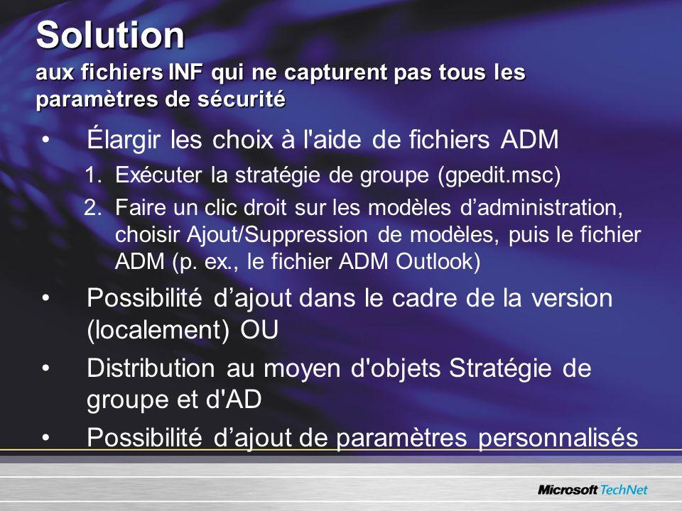 Solution aux fichiers INF qui ne capturent pas tous les paramètres de sécurité Élargir les choix à l aide de fichiers ADM 1.Exécuter la stratégie de groupe (gpedit.msc) 2.Faire un clic droit sur les modèles dadministration, choisir Ajout/Suppression de modèles, puis le fichier ADM (p.