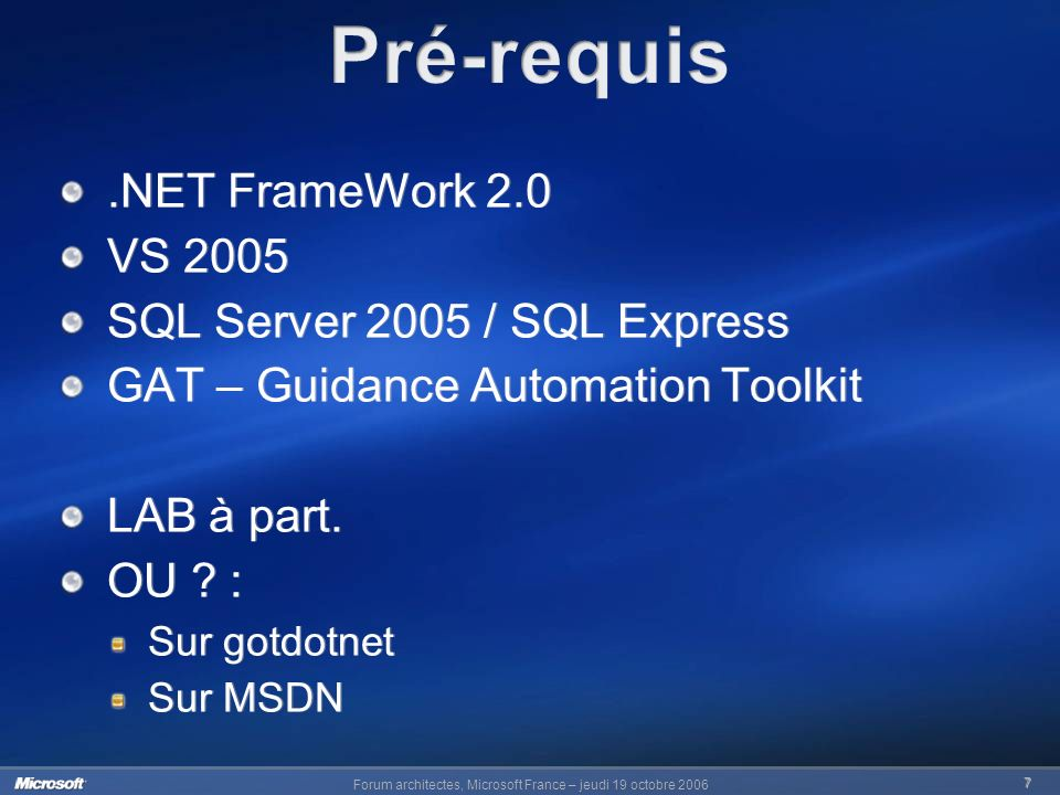 7.NET FrameWork 2.0 VS 2005 SQL Server 2005 / SQL Express GAT – Guidance Automation Toolkit LAB à part. OU ? : Sur gotdotnet Sur MSDN.NET FrameWork 2.