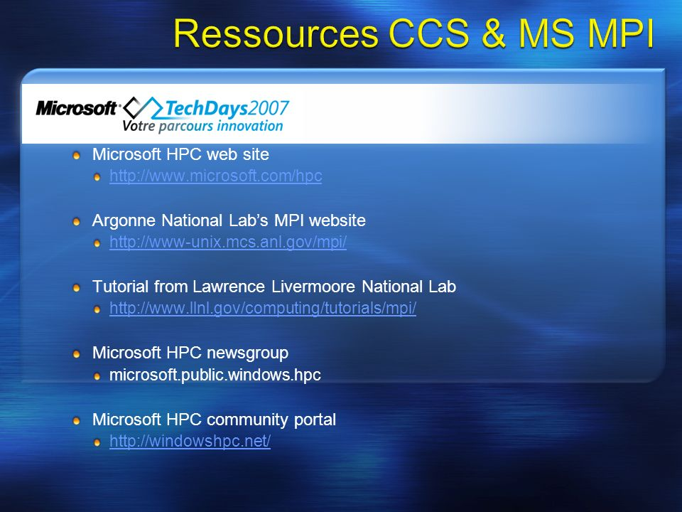 Microsoft HPC web site http://www.microsoft.com/hpc Argonne National Labs MPI website http://www-unix.mcs.anl.gov/mpi/ Tutorial from Lawrence Livermoore National Lab http://www.llnl.gov/computing/tutorials/mpi/ Microsoft HPC newsgroup microsoft.public.windows.hpc Microsoft HPC community portal http://windowshpc.net/