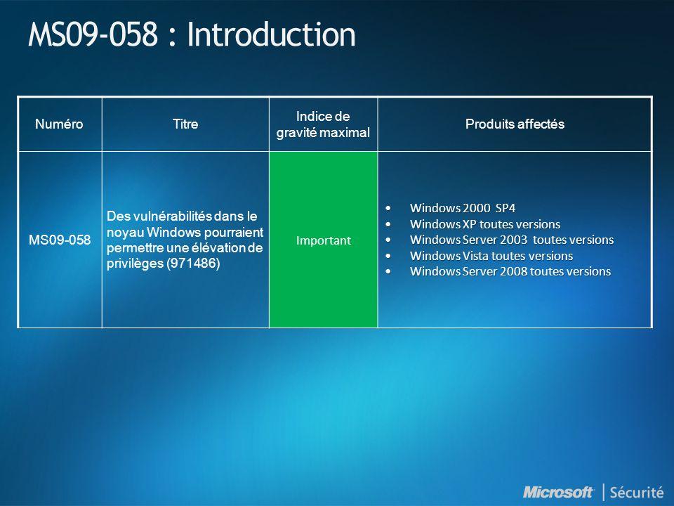 MS09-058 : Introduction NuméroTitre Indice de gravité maximal Produits affectés MS09-058 Des vulnérabilités dans le noyau Windows pourraient permettre