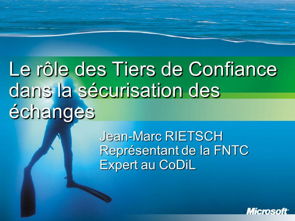 Le rôle des Tiers de Confiance dans la sécurisation des échanges Jean-Marc RIETSCH Représentant de la FNTC Expert au CoDiL