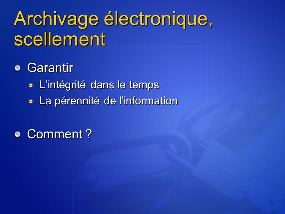 Archivage électronique, scellement Garantir Lintégrité dans le temps La pérennité de linformation Comment ?