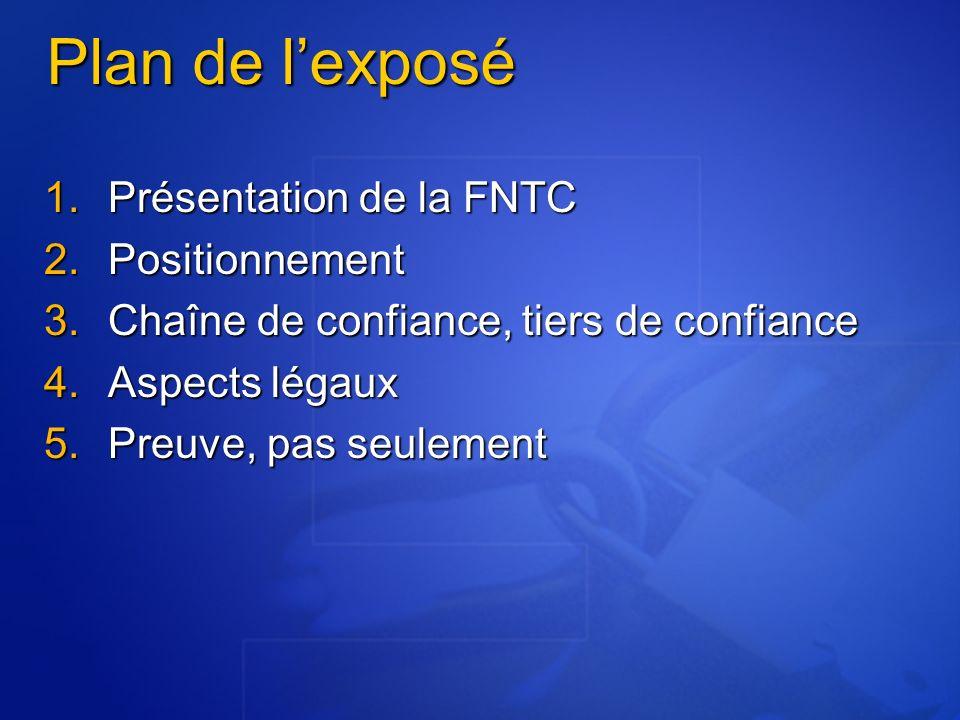 Plan de lexposé Présentation de la FNTC Présentation de la FNTC Positionnement Positionnement Chaîne de confiance, tiers de confiance Chaîne de confiance, tiers de confiance Aspects légaux Aspects légaux Preuve, pas seulement Preuve, pas seulement