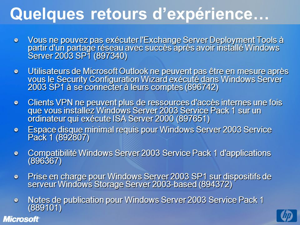 Quelques retours dexpérience… Vous ne pouvez pas exécuter l Exchange Server Deployment Tools à partir d un partage réseau avec succès après avoir installé Windows Server 2003 SP1 (897340) Utilisateurs de Microsoft Outlook ne peuvent pas être en mesure après vous le Security Configuration Wizard exécuté dans Windows Server 2003 SP1 à se connecter à leurs comptes (896742) Clients VPN ne peuvent plus de ressources d accès internes une fois que vous installez Windows Server 2003 Service Pack 1 sur un ordinateur qui exécute ISA Server 2000 (897651) Espace disque minimal requis pour Windows Server 2003 Service Pack 1 (892807) Compatibilité Windows Server 2003 Service Pack 1 d applications (896367) Prise en charge pour Windows Server 2003 SP1 sur dispositifs de serveur Windows Storage Server 2003-based (894372) Notes de publication pour Windows Server 2003 Service Pack 1 (889101)