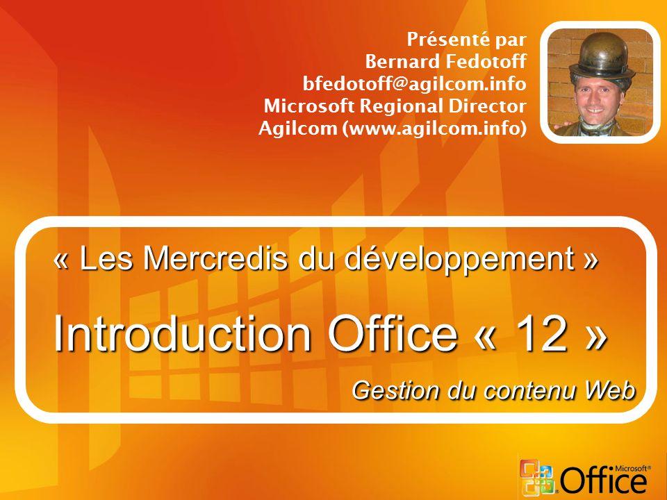 « Les Mercredis du développement » Introduction Office « 12 » Présenté par Bernard Fedotoff bfedotoff@agilcom.info Microsoft Regional Director Agilcom (www.agilcom.info) Gestion du contenu Web