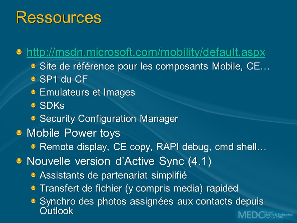 Ressources http://msdn.microsoft.com/mobility/default.aspx Site de référence pour les composants Mobile, CE… SP1 du CF Emulateurs et Images SDKs Security Configuration Manager Mobile Power toys Remote display, CE copy, RAPI debug, cmd shell… Nouvelle version dActive Sync (4.1) Assistants de partenariat simplifié Transfert de fichier (y compris media) rapided Synchro des photos assignées aux contacts depuis Outlook http://msdn.microsoft.com/mobility/default.aspx Site de référence pour les composants Mobile, CE… SP1 du CF Emulateurs et Images SDKs Security Configuration Manager Mobile Power toys Remote display, CE copy, RAPI debug, cmd shell… Nouvelle version dActive Sync (4.1) Assistants de partenariat simplifié Transfert de fichier (y compris media) rapided Synchro des photos assignées aux contacts depuis Outlook