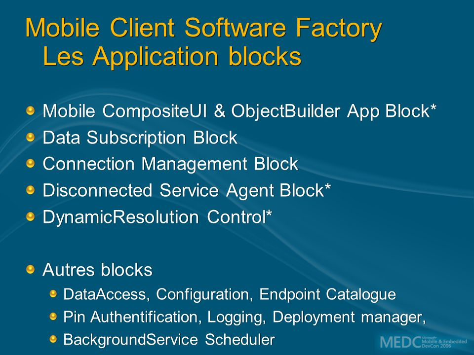 Mobile Client Software Factory Les Application blocks Mobile CompositeUI & ObjectBuilder App Block* Data Subscription Block Connection Management Block Disconnected Service Agent Block* DynamicResolution Control* Autres blocks DataAccess, Configuration, Endpoint Catalogue Pin Authentification, Logging, Deployment manager, BackgroundService Scheduler Mobile CompositeUI & ObjectBuilder App Block* Data Subscription Block Connection Management Block Disconnected Service Agent Block* DynamicResolution Control* Autres blocks DataAccess, Configuration, Endpoint Catalogue Pin Authentification, Logging, Deployment manager, BackgroundService Scheduler