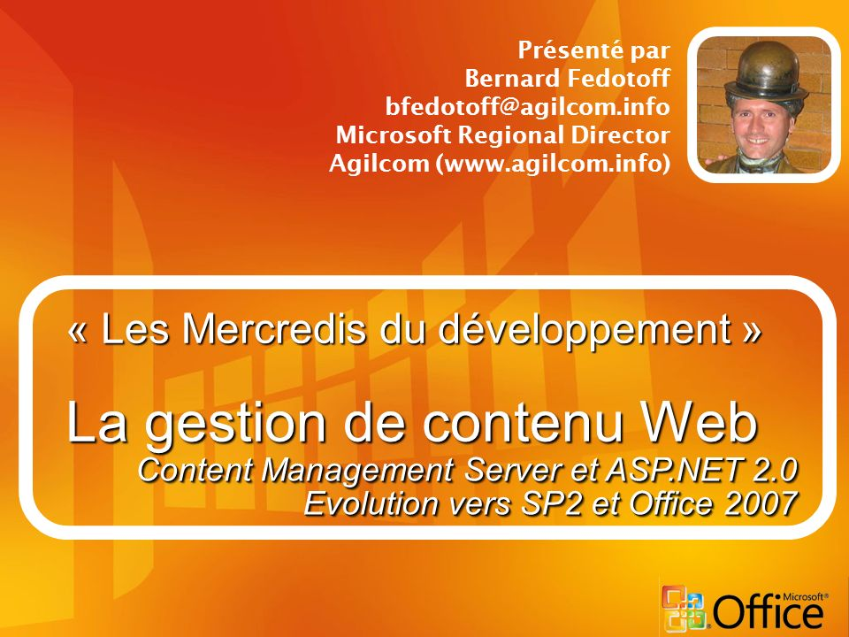 « Les Mercredis du développement » La gestion de contenu Web Présenté par Bernard Fedotoff bfedotoff@agilcom.info Microsoft Regional Director Agilcom (www.agilcom.info) Content Management Server et ASP.NET 2.0 Evolution vers SP2 et Office 2007 Content Management Server et ASP.NET 2.0 Evolution vers SP2 et Office 2007