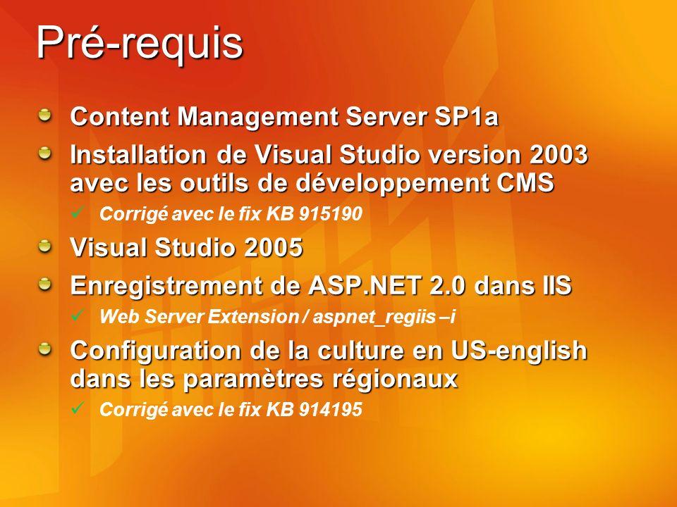 Pré-requis Content Management Server SP1a Installation de Visual Studio version 2003 avec les outils de développement CMS Corrigé avec le fix KB 915190 Visual Studio 2005 Enregistrement de ASP.NET 2.0 dans IIS Web Server Extension / aspnet_regiis –i Configuration de la culture en US-english dans les paramètres régionaux Corrigé avec le fix KB 914195