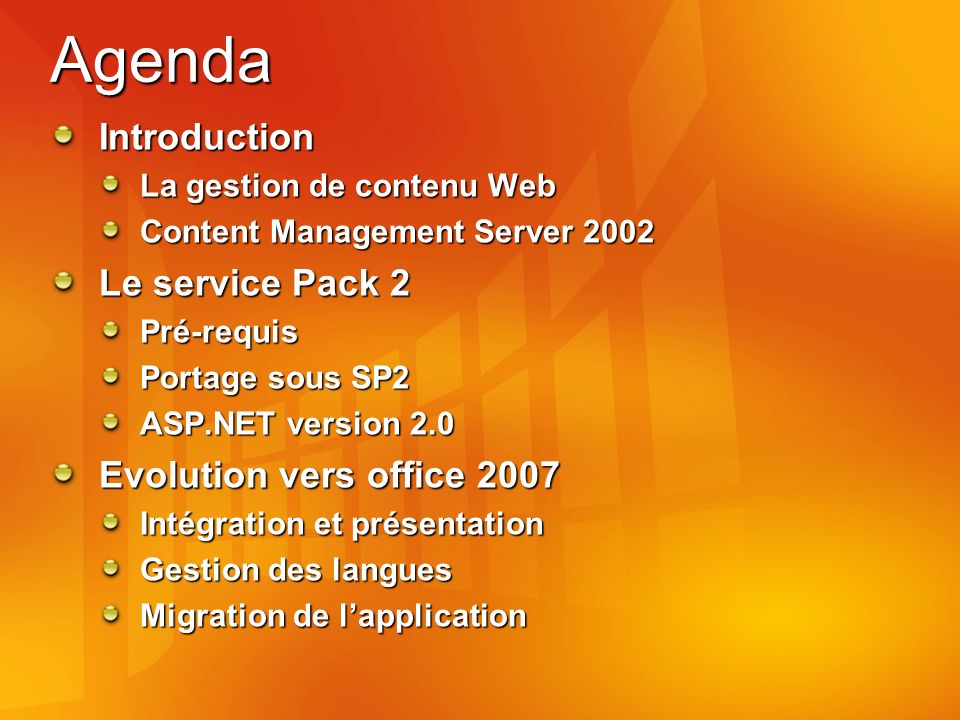 Agenda Introduction La gestion de contenu Web Content Management Server 2002 Le service Pack 2 Pré-requis Portage sous SP2 ASP.NET version 2.0 Evolution vers office 2007 Intégration et présentation Gestion des langues Migration de lapplication