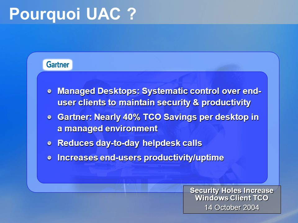 Pourquoi UAC ? Managed Desktops: Systematic control over end- user clients to maintain security & productivity Gartner: Nearly 40% TCO Savings per des