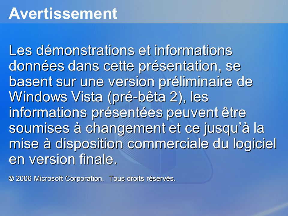Avertissement Les démonstrations et informations données dans cette présentation, se basent sur une version préliminaire de Windows Vista (pré-bêta 2)