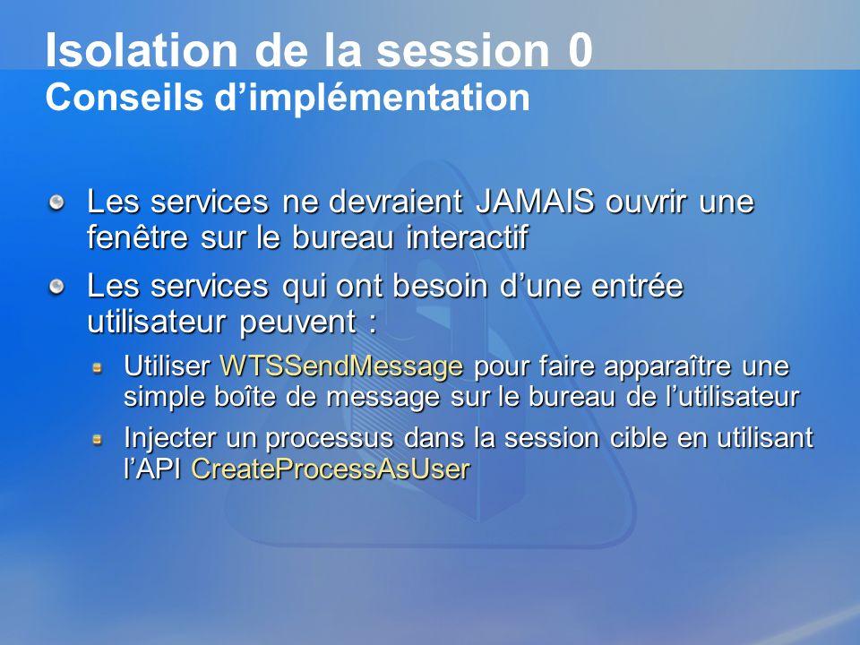 Isolation de la session 0 Conseils dimplémentation Les services ne devraient JAMAIS ouvrir une fenêtre sur le bureau interactif Les services qui ont b