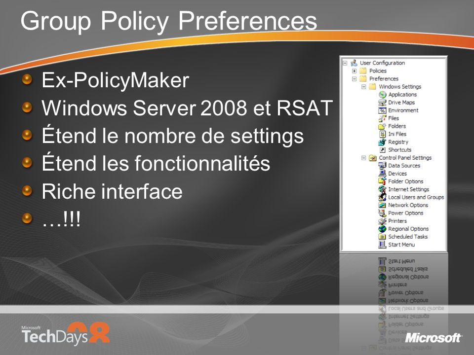 Group Policy Preferences Ex-PolicyMaker Windows Server 2008 et RSAT Étend le nombre de settings Étend les fonctionnalités Riche interface …!!!