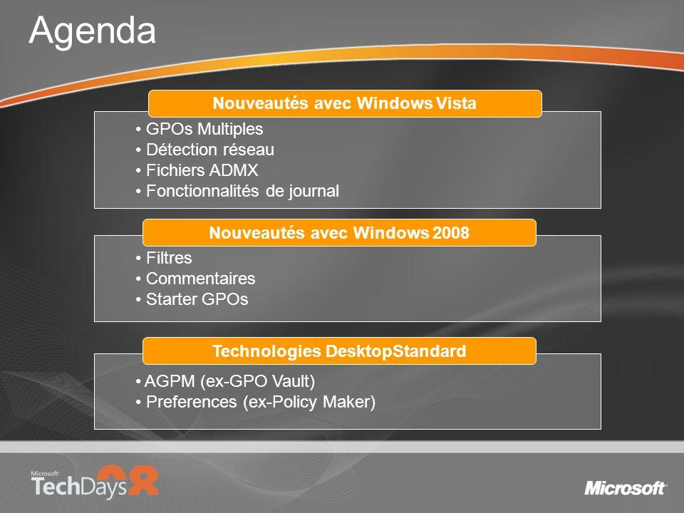 Agenda GPOs Multiples Détection réseau Fichiers ADMX Fonctionnalités de journal Nouveautés avec Windows Vista Filtres Commentaires Starter GPOs Nouveautés avec Windows 2008 AGPM (ex-GPO Vault) Preferences (ex-Policy Maker) Technologies DesktopStandard