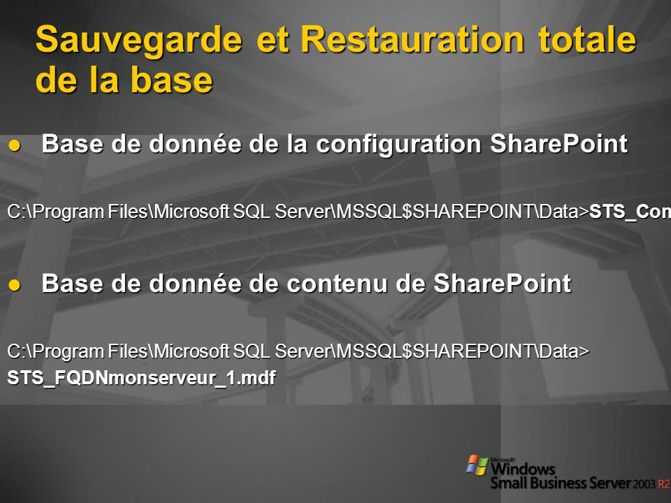 Sauvegarde et Restauration totale de la base Base de donnée de la configuration SharePoint Base de donnée de la configuration SharePoint C:\Program Files\Microsoft SQL Server\MSSQL$SHAREPOINT\Data>STS_Config.mdf Base de donnée de contenu de SharePoint Base de donnée de contenu de SharePoint C:\Program Files\Microsoft SQL Server\MSSQL$SHAREPOINT\Data> STS_FQDNmonserveur_1.mdf